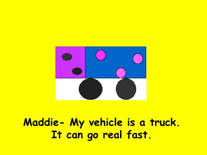 Maddie- My vehicle is a truck. It can go real fast.