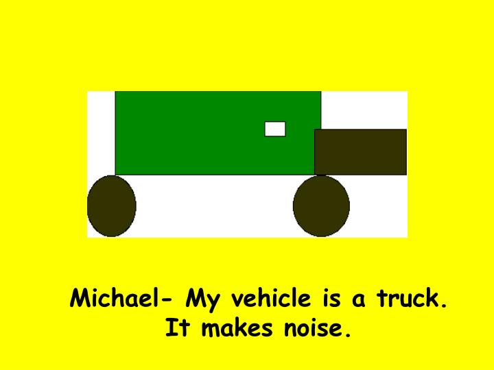 Michael- My vehicle is a truck. It makes noise.