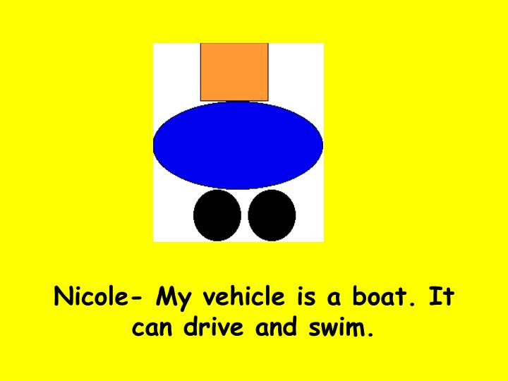 Nicole- My vehicle is a boat. It can drive and swim.