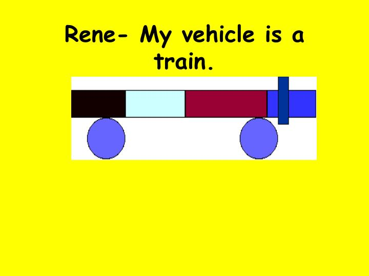 Rene- My vehicle is a train.