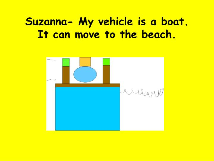 Suzanna- My vehicle is a boat. It can move to the beach.