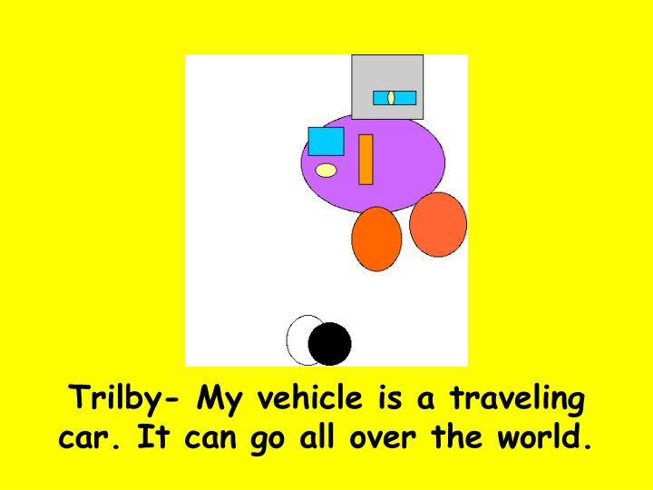 Trilby- My vehicle is a traveling car. It can go all over the world.