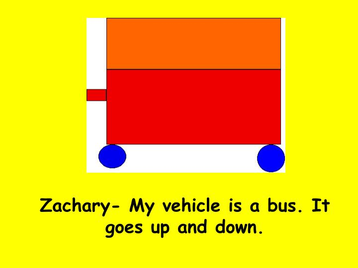 Zachary- My vehicle is a bus. It goes up and down.
