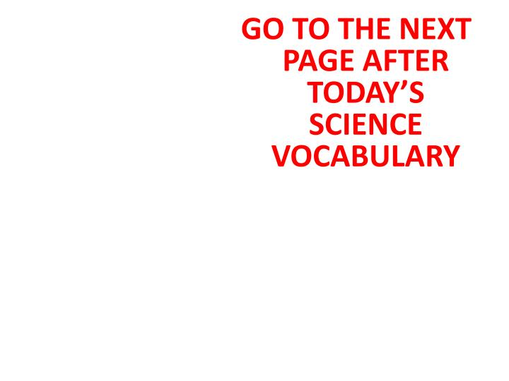 GO TO THE NEXT PAGE AFTER TODAY'S SCIENCE VOCABULARY