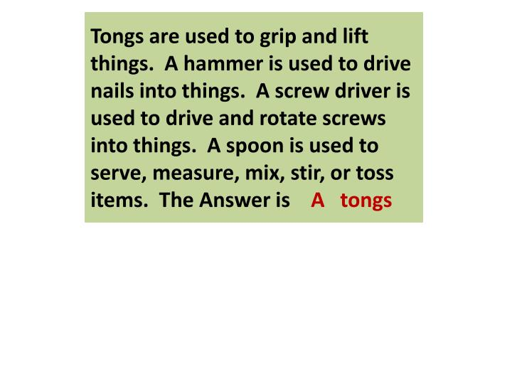 Tongs are used to grip and lift things.  A hammer is used to drive nails into things.  A screw driver is used to drive and rotate screws into things.  A spoon is used to serve, measure, mix, stir, or toss items.  The Answer is