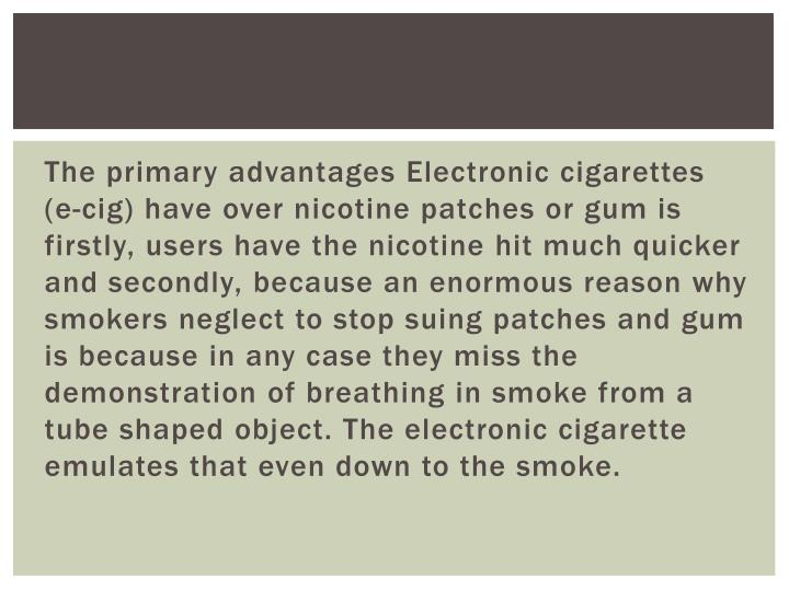 The primary advantages Electronic cigarettes (e-cig) have over nicotine patches or gum is firstly, users have the nicotine hit much quicker and secondly, because an enormous reason why smokers neglect to stop suing patches and gum is because in any case they miss the demonstration of breathing in smoke from a tube shaped object. The electronic cigarette emulates that even down to the smoke.