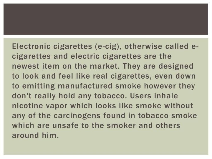 Electronic cigarettes (e-cig), otherwise called e-cigarettes and electric cigarettes are the newest item on the market. They are designed to look and feel like real cigarettes, even down to emitting manufactured smoke however they don't really hold any tobacco. Users inhale nicotine vapor which looks like smoke without any of the carcinogens found in tobacco smoke which are unsafe to the smoker and others around him.