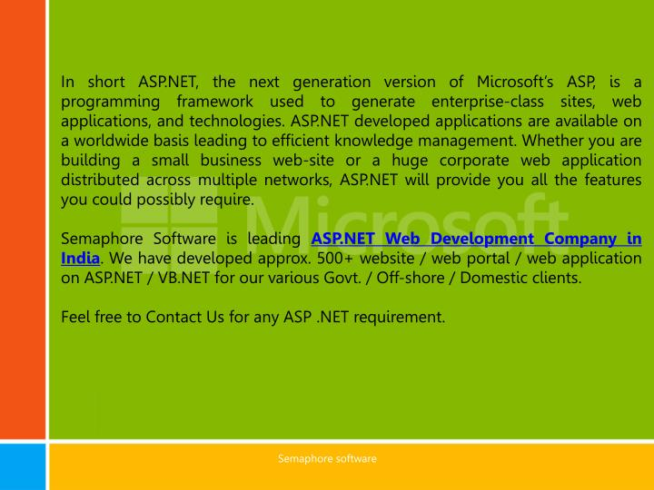 In short ASP.NET, the next generation version of Microsoft's ASP, is a programming framework used to generate enterprise-class sites, web applications, and technologies. ASP.NET developed applications are available on a worldwide basis leading to efficient knowledge management. Whether you are building a small business web-site or a huge corporate web application distributed across multiple networks, ASP.NET will provide you all the features you could possibly require.