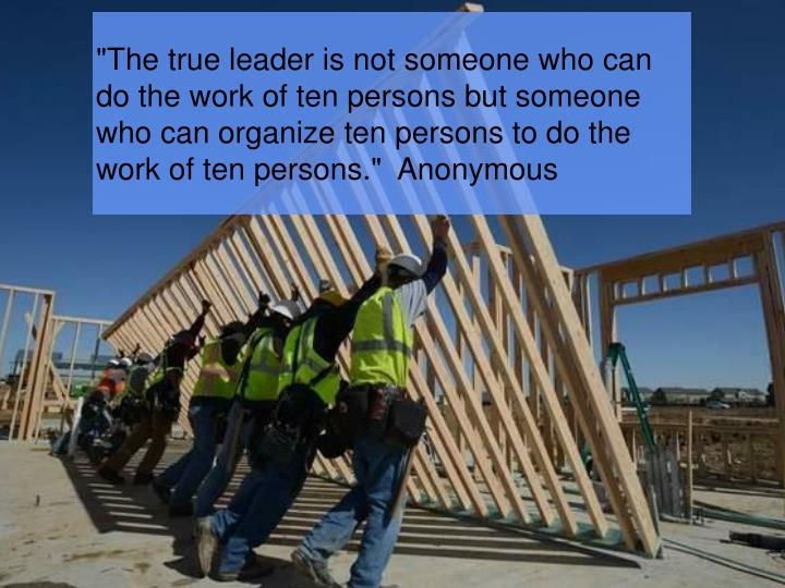 """The true leader is not someone who can do the work of ten persons but someone who can organize ten persons to do the work of ten persons.""  Anonymous"
