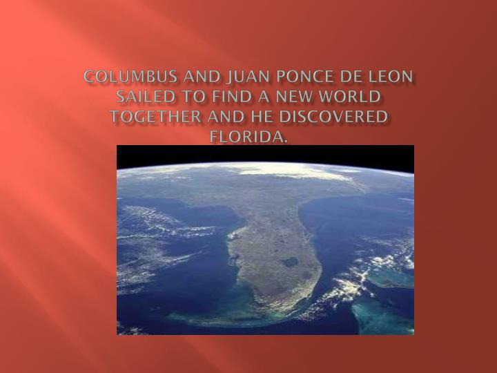 Columbus and Juan ponce de Leon sailed to find a new world together and he discovered Florida.