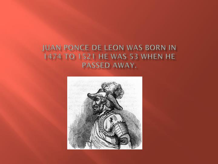 Juan Ponce De Leon was born in 1474 to 1521 he was 53 when he passed away.