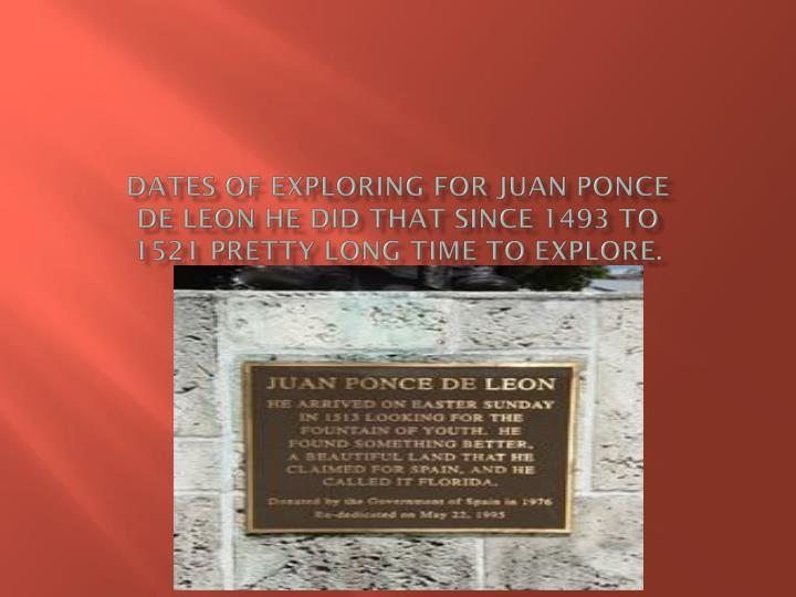 Dates of exploring for Juan ponce de Leon he did that since 1493 to 1521 pretty long time TO explore.