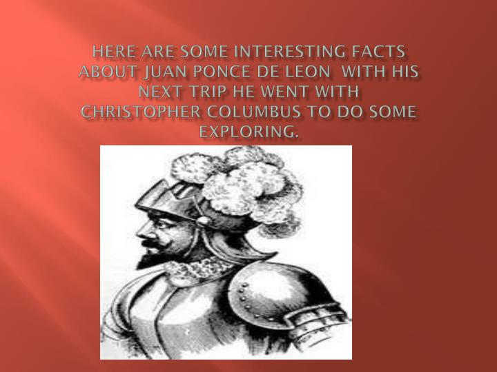 Here are some interesting facts about Juan Ponce De Leon  with his next trip he went with Christopher Columbus to do some exploring.