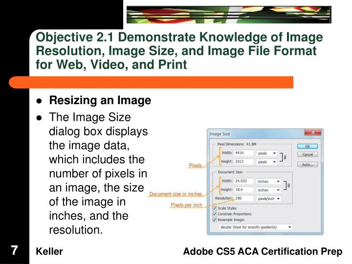Objective 2.1 Demonstrate Knowledge of Image Resolution, Image Size, and Image File Format for Web, Video, and Print