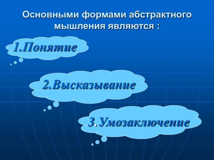 Основными формами абстрактного мышления являются :