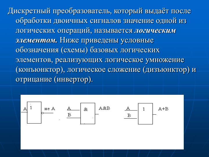 Дискретный преобразователь, который выдаёт после обработки двоичных сигналов значение одной из логических операций, называется