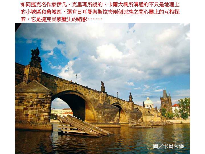 如同捷克名作家伊凡.克里瑪所說的,卡爾大橋所溝通的不只是地理上