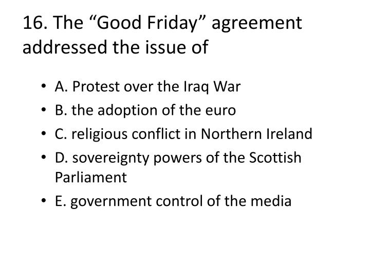 "16. The ""Good Friday"" agreement addressed the issue of"