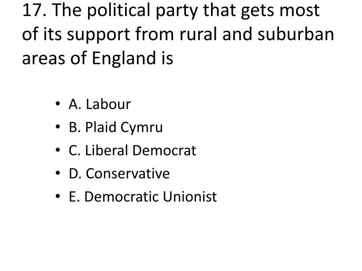 17. The political party that gets most of its support from rural and suburban areas of England is