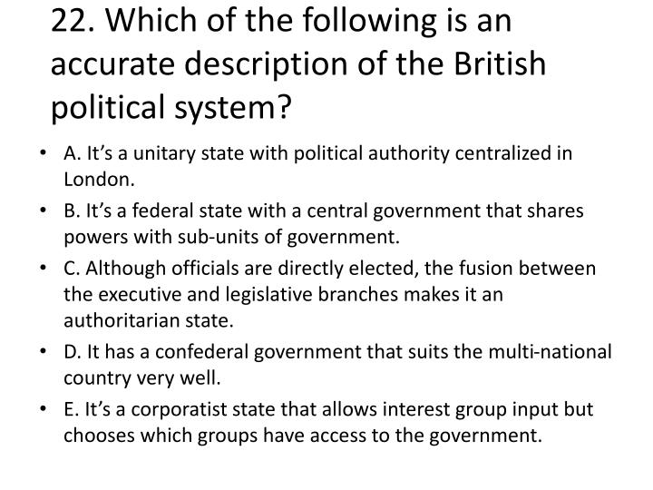 22. Which of the following is an accurate description of the British political system?