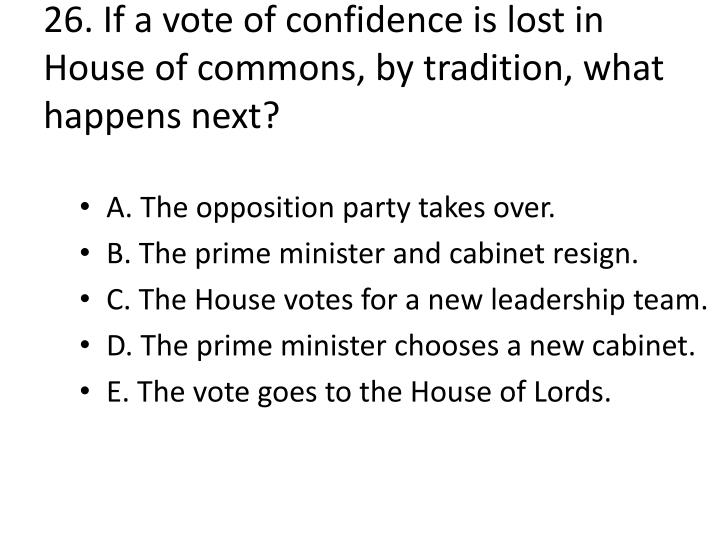 26. If a vote of confidence is lost in House of commons, by tradition, what happens next?