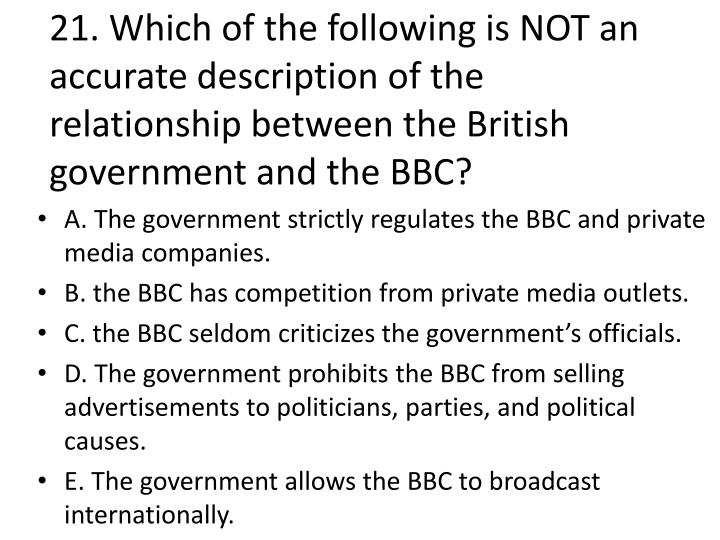 21. Which of the following is NOT an accurate description of the relationship between the British government and the BBC?