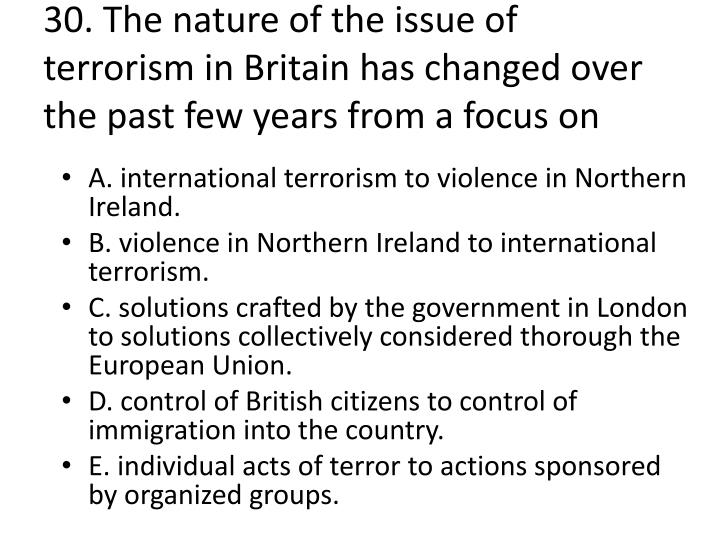 30. The nature of the issue of terrorism in Britain has changed over the past few years from a focus on