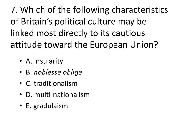 7. Which of the following characteristics of Britain's political culture may be linked most directly to its cautious attitude toward the European Union?