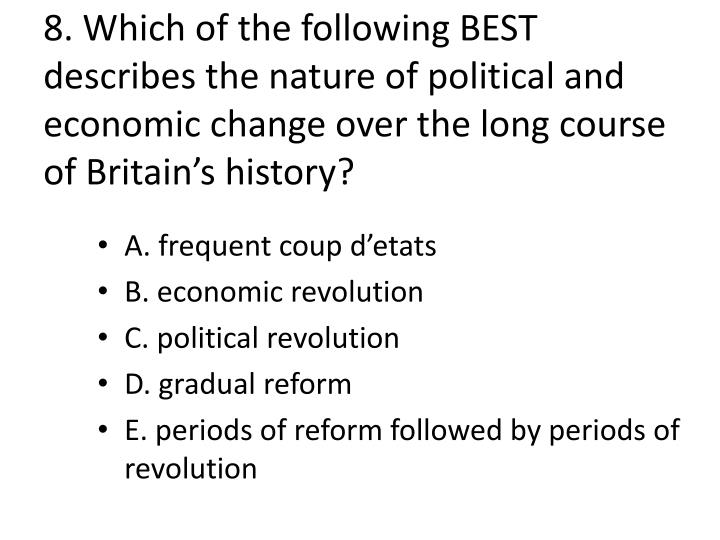 8. Which of the following BEST describes the nature of political and economic change over the long course of Britain's history?