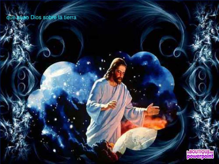 que puso Dios sobre la tierra