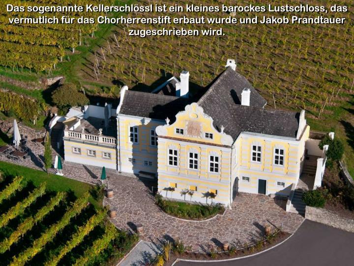 Das sogenannte Kellerschlössl ist ein kleines barockes Lustschloss, das vermutlich für das Chorherrenstift erbaut wurde und Jakob Prandtauer zugeschrieben wird.