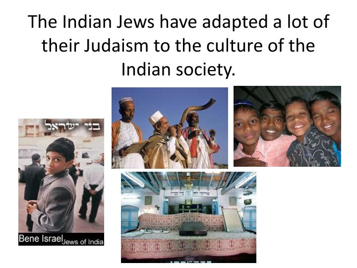 The Indian Jews have adapted a lot of their Judaism to the culture of the Indian society.