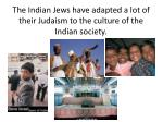 the indian jews have adapted a lot of their judaism to the culture of the indian society