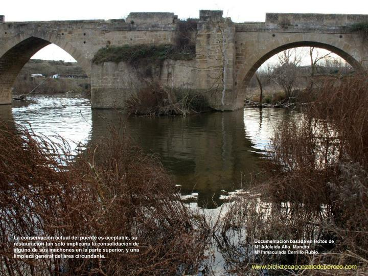 La conservación actual del puente es aceptable, su restauración tan sólo implicaría la consolidación de alguno de sus machones en la parte superior, y una limpieza general del área circundante.