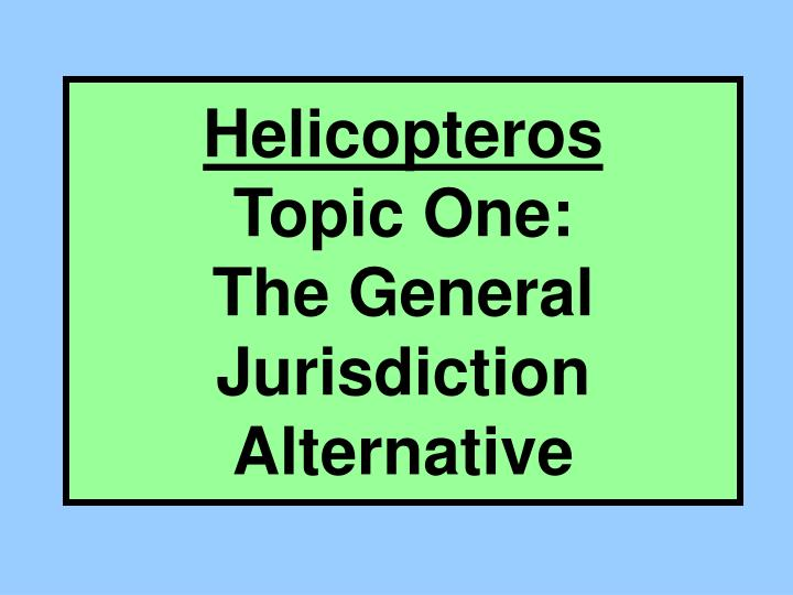 Helicopteros topic one the general jurisdiction alternative