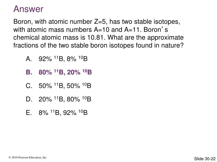 Boron, with atomic number Z=5, has two stable isotopes, with atomic mass numbers A=10 and A=11. Boron