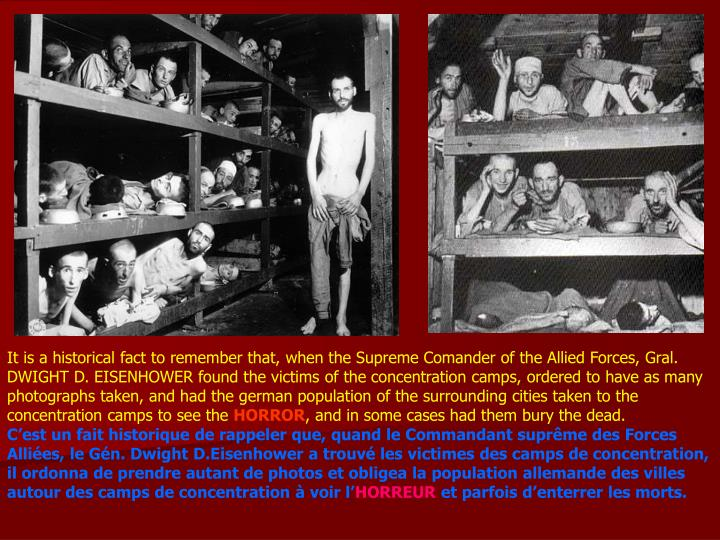 It is a historical fact to remember that, when the Supreme Comander of the Allied Forces, Gral. DWIGHT D. EISENHOWER found the victims of the concentration camps, ordered to have as many photographs taken, and had the german population of the surrounding cities taken to the concentration camps to see the