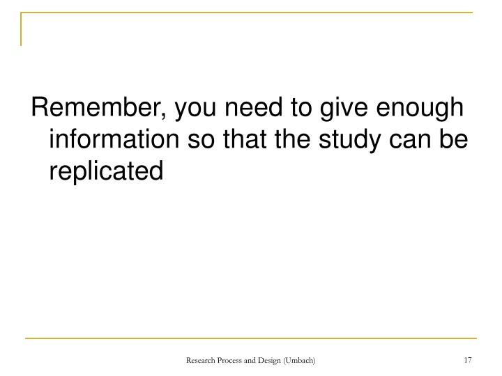 Remember, you need to give enough information so that the study can be replicated