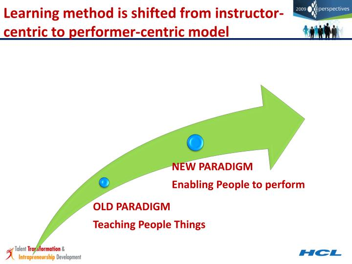 Learning method is shifted from instructor-centric to performer-centric model