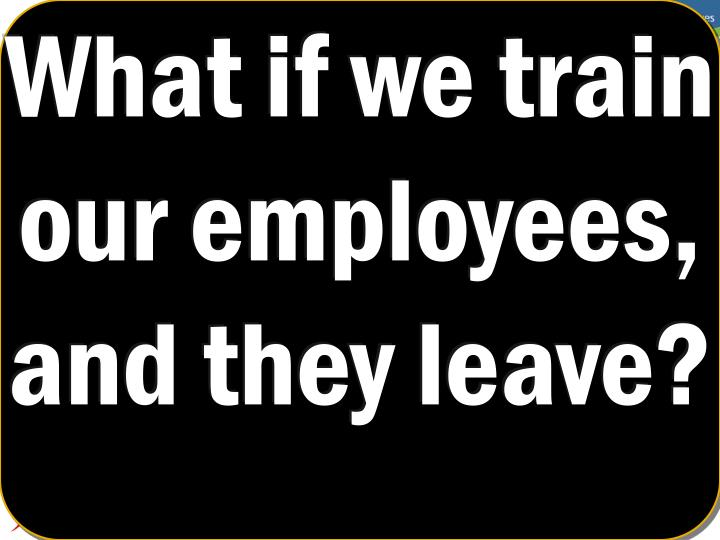 What if we train our employees,  and they leave?