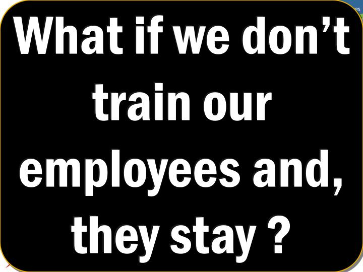 What if we don't train our employees and, they stay ?