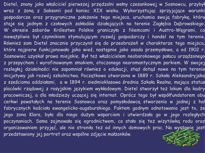 Dietel, znany jako właściciel pierwszej przędzalni wełny czesankowej w Sosnowcu, przybył wraz z żoną z Saksonii pod koniec XIX wieku. Wykorzystując sprzyjające warunki gospodarcze oraz przygraniczne położenie tego miejsca, uruchamia swoją fabrykę, która staje się jednym z czołowych zakładów działających na terenie Zagłębia Dąbrowskiego.        W okresie zaborów Królestwo Polskie graniczyło z Niemcami i Austro-Węgrami, co niewątpliwie był czynnikiem stymulującym rozwój gospodarczy i handel na tym terenie. Również sam Dietel znacznie przyczynił się do przeobrażeń w charakterze tego miejsca, które najpierw funkcjonowało jako wieś, następnie jako osada przemysłowa, a od 1902 r. Sosnowiec uzyskał prawa miejskie. Był też właścicielem neobarokowego pałacu urządzonego   z przepychem i wyrafinowanym smakiem, otoczonego neoromantycznym parkiem. W swojej rozległej działalności nie zapomniał również o edukacji, stąd dotąd nowe na tym terenie inicjatywy jak rozwój szkolnictwa. Początkowo utworzona w 1889 r. Szkoła Aleksandryjska   z sześcioma oddziałami,  a w 1894 r. siedmioklasowa średnia Szkoła Realna, mająca status placówki rządowej z rosyjskim językiem wykładowym. Dietel stworzył też lokum dla kadry pracowniczej, a dla młodzieży uczącej się internat. Oprócz tego był współfundatorem obu cerkwi powstałych na terenie Sosnowca oraz pomysłodawcą stworzenia w jednej z hal fabrycznych kościoła ewangelicko-augsburskiego. Faktem godnym odnotowania jest to, że jego żona Klara, była dla niego dużym wsparciem i utwierdzała go w jego rozległych poczynaniach. Sama zajmowała się ogrodnictwem, co stało się też wizytówką rodu oraz organizowaniem przyjęć, ale nie stroniła też od innych domowych prac. Na wystawie jest przedstawiony jej portret oraz wspólne zdjęcie małżonków.