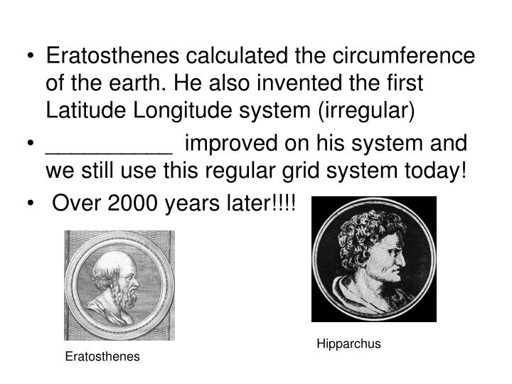 Eratosthenes calculated the circumference of the earth. He also invented the first Latitude Longitude system (irregular)