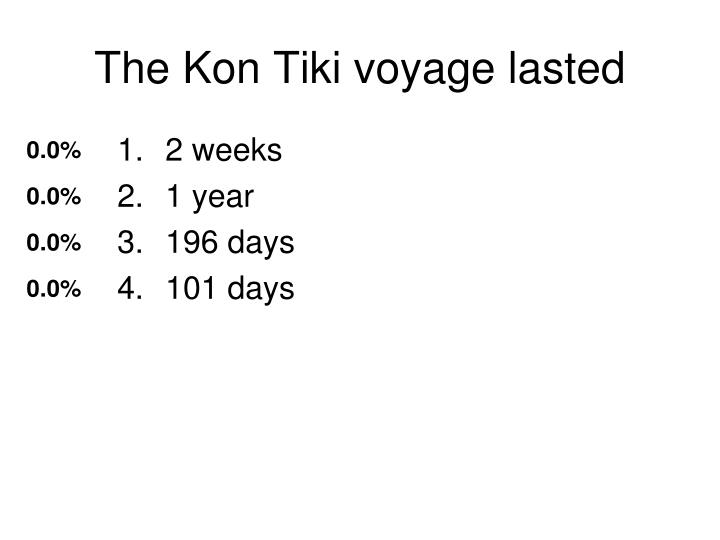 The Kon Tiki voyage lasted