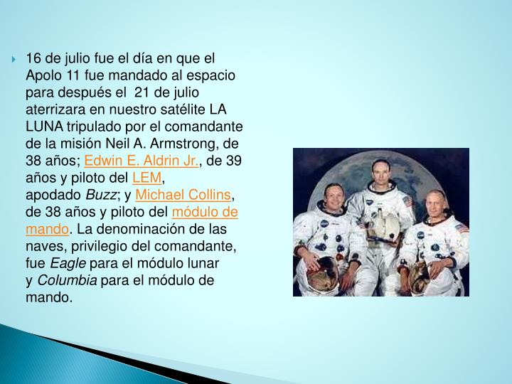 16 de julio fue el día en que el Apolo 11 fue mandado al espacio para después el  21 de julio aterrizara en nuestro satélite LA LUNA tripulado por el comandante de la misión