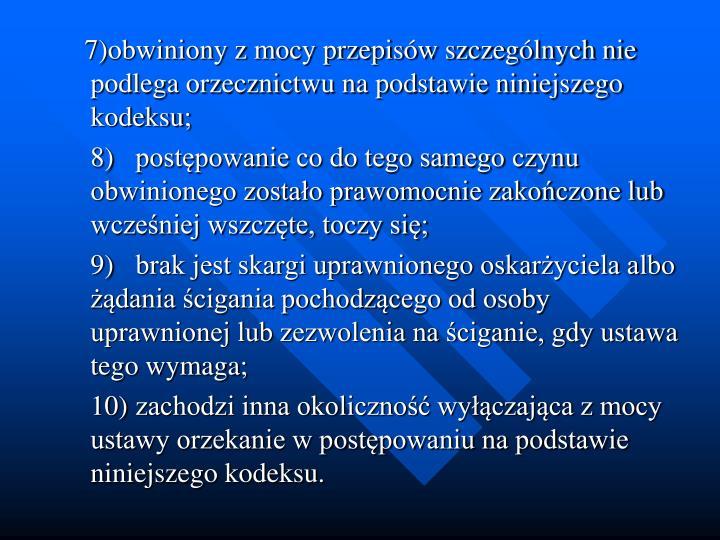 7)obwiniony z mocy przepisw szczeglnych nie podlega orzecznictwu na podstawie niniejszego kodeksu;