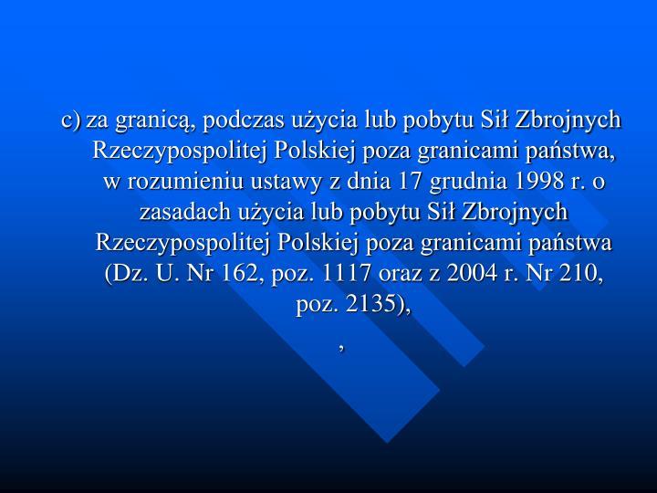 c)za granic, podczas uycia lub pobytu Si Zbrojnych Rzeczypospolitej Polskiej poza granicami pastwa, w rozumieniu ustawy z dnia 17 grudnia 1998 r. o zasadach uycia lub pobytu Si Zbrojnych Rzeczypospolitej Polskiej poza granicami pastwa (Dz. U. Nr 162, poz. 1117 oraz z 2004 r. Nr 210, poz. 2135),