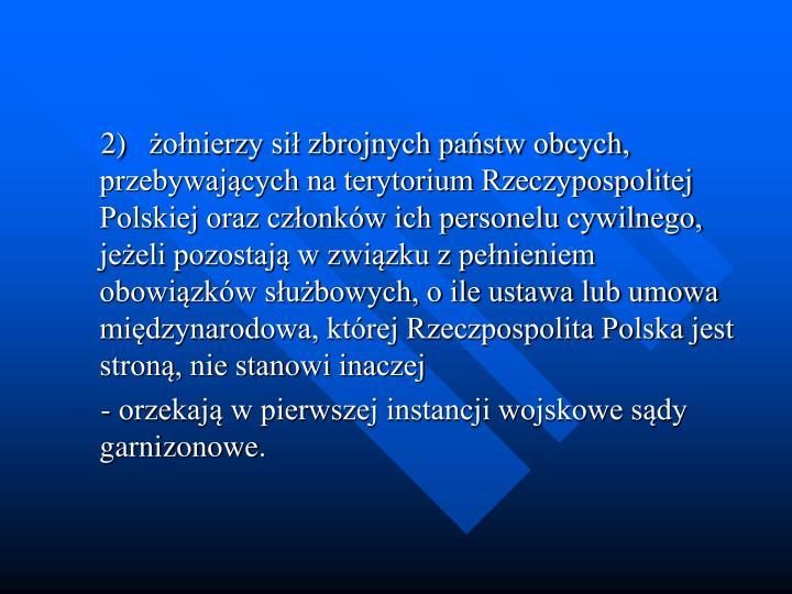 2)onierzy si zbrojnych pastw obcych, przebywajcych na terytorium Rzeczypospolitej Polskiej oraz czonkw ich personelu cywilnego, jeeli pozostaj w zwizku z penieniem obowizkw subowych, o ile ustawa lub umowa midzynarodowa, ktrej Rzeczpospolita Polska jest stron, nie stanowi inaczej