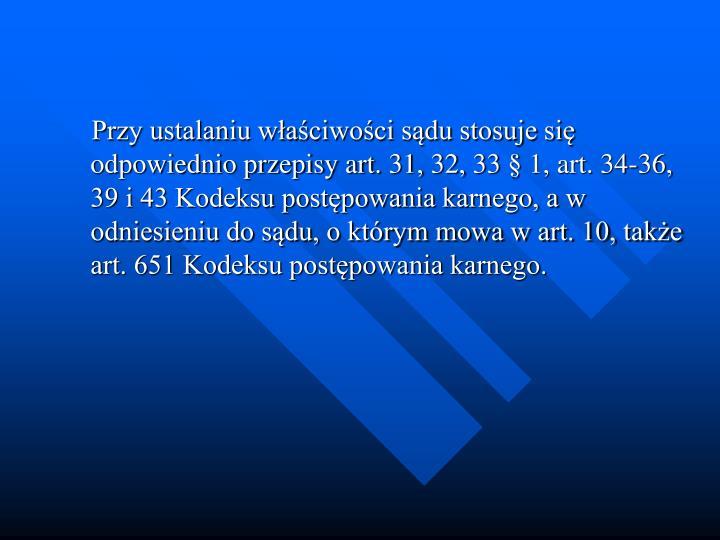 Przy ustalaniu waciwoci sdu stosuje si odpowiednio przepisy art. 31, 32, 33  1, art. 34-36, 39 i 43 Kodeksu postpowania karnego, a w odniesieniu do sdu, o ktrym mowa w art. 10, take art. 651 Kodeksu postpowania karnego.