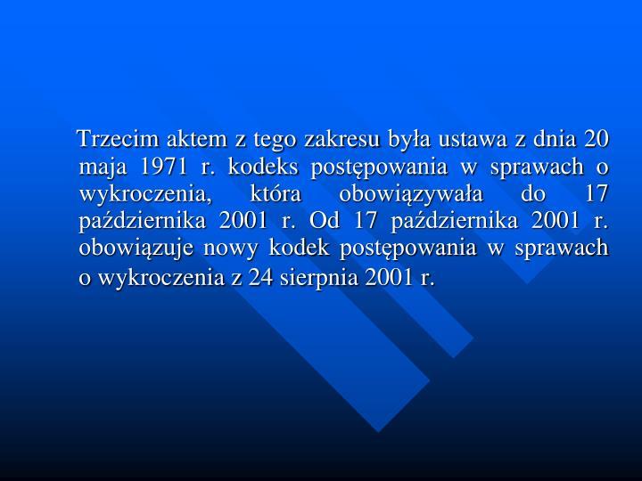Trzecim aktem z tego zakresu bya ustawa z dnia 20 maja 1971 r. kodeks postpowania w sprawach o wykroczenia, ktra obowizywaa do 17 padziernika 2001 r. Od 17 padziernika 2001 r. obowizuje nowy kodek postpowania w sprawach o wykroczenia z 24 sierpnia 2001 r.